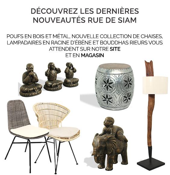 DÉCOUVREZ LES DERNIÈRES NOUVEAUTÉS RUE DE SIAM - Poufs en bois et métal, nouvelle collection de chaises, lampadaires en racine d'ébène et bouddhas rieurs vous attendent sur notre site et en magasin.