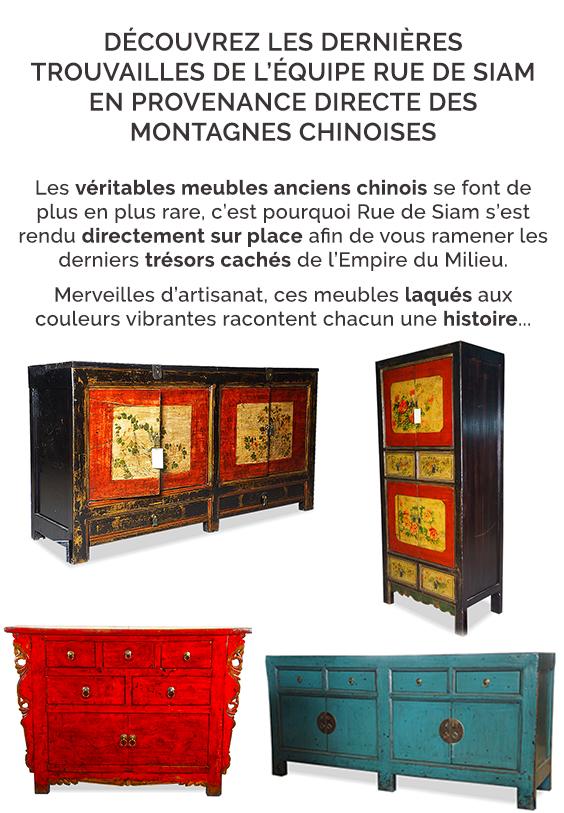 DÉCOUVREZ LES DERNIÈRES TROUVAILLES DE L'ÉQUIPE RUE DE SIAM EN PROVENANCE DIRECTE DES MONTAGNES CHINOISES - Les véritables meubles anciens chinois se font de plus en plus rare, c'est pourquoi Rue de SIam s'est rendu directement sur place afin de vous ramener les derniers trésors cachés de l'Empire du Milieu. Merveilles d'artisanat, ces meubles laqués aux couleurs vibrantes racontent chacun une histoire ...